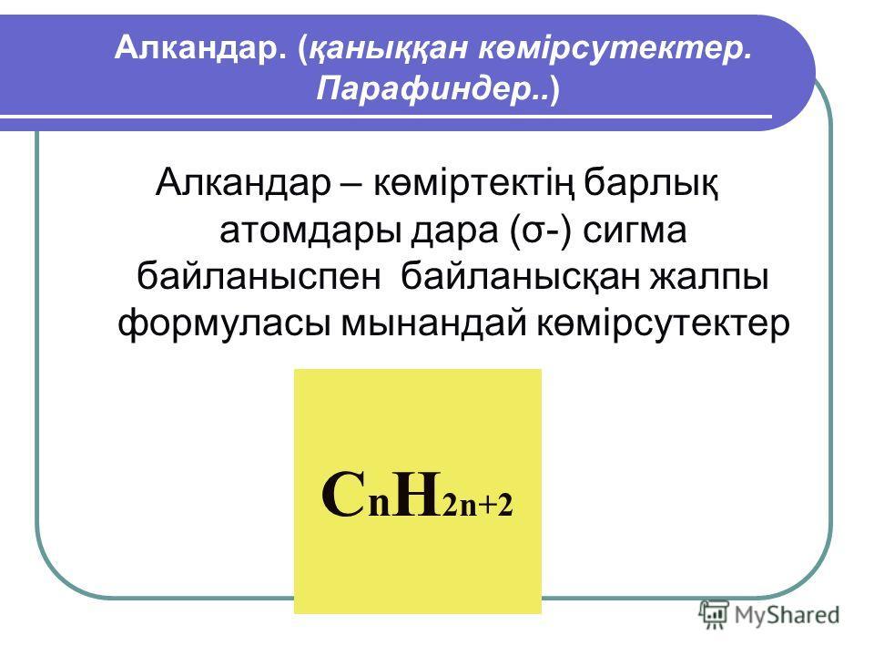 Алкандар. (қаныққан көмірсутектер. Парафиндер..) Алкандар – көміртектің барлық атом дары дара (σ-) сигма байланыспен байланысқан жалпы формуласы мынандай көмірсутектер C n H 2n+2