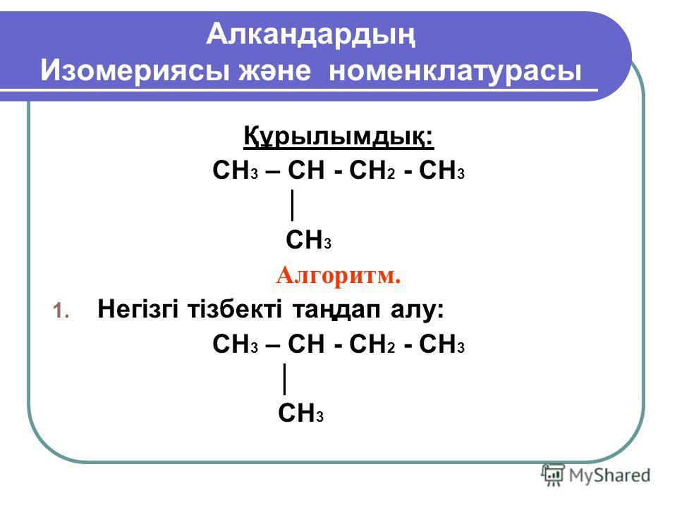 Алкандартың Изомериясы және номенклатурасы Құрылымтық: CH 3 – CH - CH 2 - CH 3 CH 3 Алгоритм. 1. Негізгі тізбекті таңдап алу: CH 3 – CH - CH 2 - CH 3 CH 3