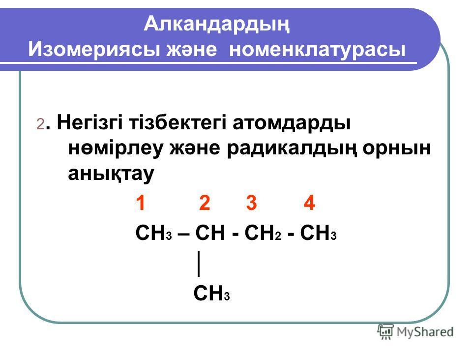 Алкандартың Изомериясы және номенклатурасы 2. Негізгі тізбектегі атомдарты нөмірлеу және радикалың орнын анықтау 1 2 3 4 CH 3 – CH - CH 2 - CH 3 CH 3