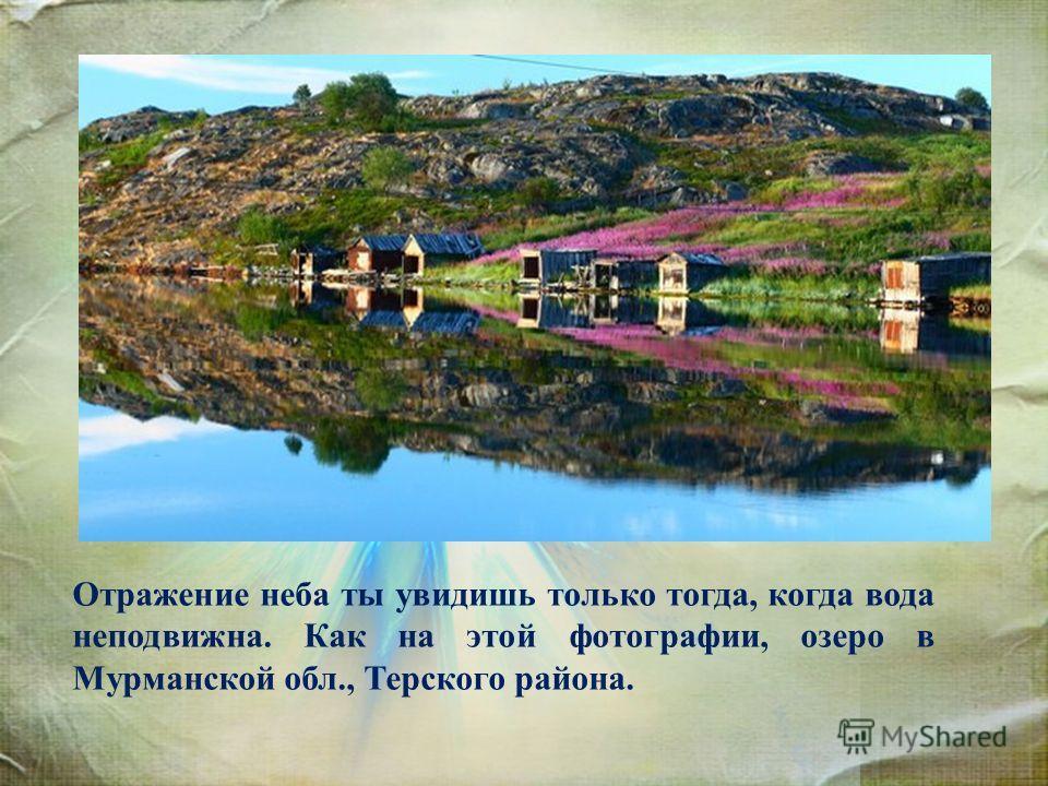 Отражение неба ты увидишь только тогда, когда вода неподвижна. Как на этой фотографии, озеро в Мурманской обл., Терского района.