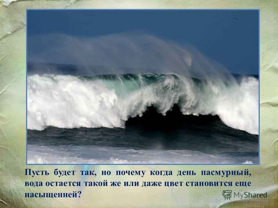Пусть будет так, но почему когда день пасмурный, вода остается такой же или даже цвет становится еще насыщенней?