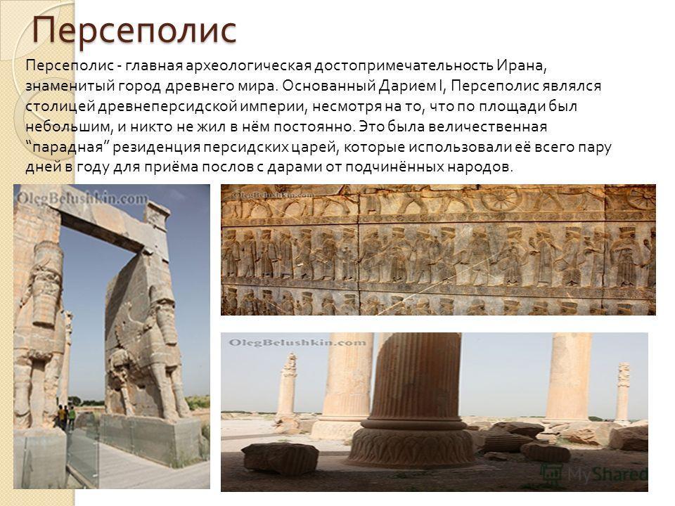 Персеполис Персеполис - главная археологическая достопримечательность Ирана, знаменитый город древнего мира. Основанный Дарием I, Персеполис являлся столицей древнеперсидской империи, несмотря на то, что по площади был небольшим, и никто не жил в нём