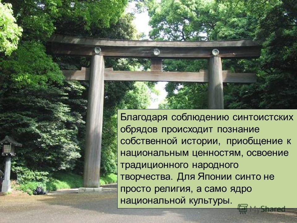 Благодаря соблюдению синтоистских обрядов происходит познание собственной истории, приобщение к национальным ценностям, освоение традиционного народного творчества. Для Японии синто не просто религия, а само ядро национальной культуры.