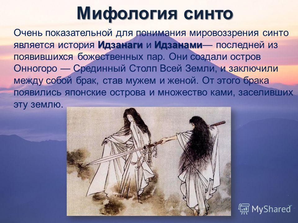 Мифология синто Идзанаги Идзанами Очень показательной для понимания мировоззрения синто является история Идзанаги и Идзанами последней из появившихся божественных пар. Они создали остров Онногоро Срединный Столп Всей Земли, и заключили между собой бр