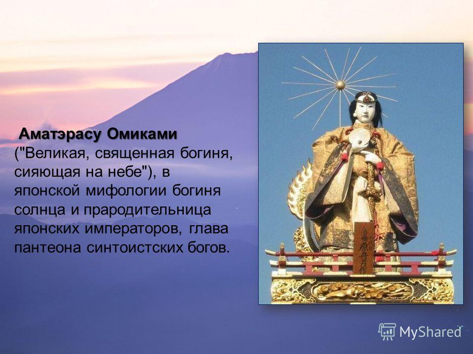 Аматэрасу Омикоми Аматэрасу Омикоми (Великая, священная богиня, сияющая на небе), в японской мифологии богиня солнца и прародительница японских императоров, глава пантеона синтоистских богов.