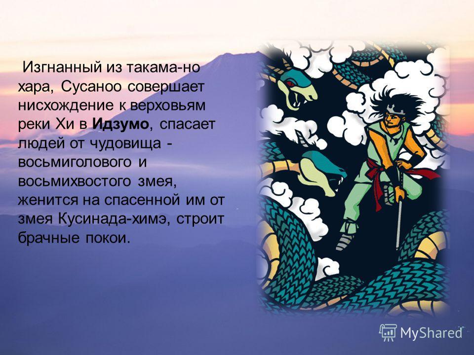 Изгнанный из такама-но хара, Сусаноо совершает нисхождение к верховьям реки Хи в Идзумо, спасает людей от чудовища - восьмиглавого и восьмихвостого змея, женится на спасенной им от змея Кусинада-химэ, строит брачные покои.