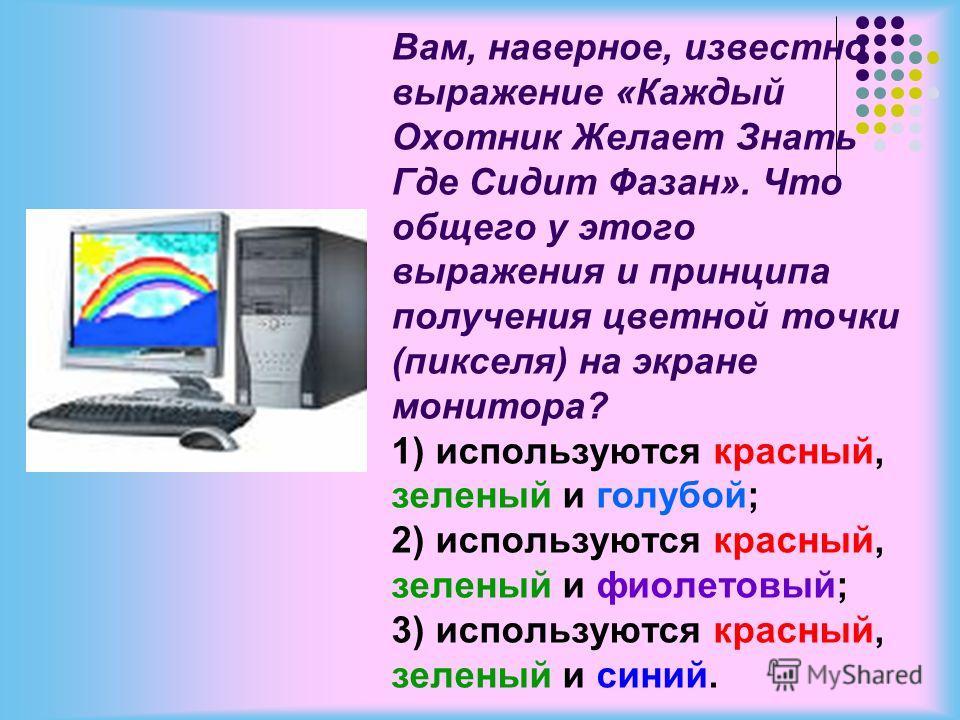 Вам, наверное, известно выражение «Каждый Охотник Желает Знать Где Сидит Фазан». Что общего у этого выражения и принципа получения цветной точки (пикселя) на экране монитора? 1) используются красный, зеленый и голубой; 2) используются красный, зелены