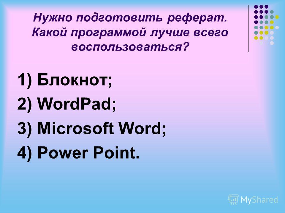 Нужно подготовить реферат. Какой программой лучше всего воспользоваться? 1) Блокнот; 2) WordPad; 3) Microsoft Word; 4) Power Point.