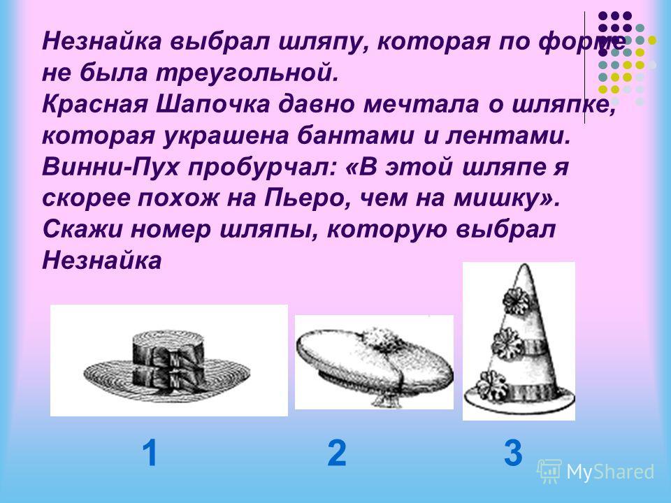Незнайка выбрал шляпу, которая по форме не была треугольной. Красная Шапочка давно мечтала о шляпке, которая украшена бантами и лентами. Винни-Пух пробурчал: «В этой шляпе я скорее похож на Пьеро, чем на мишку». Скажи номер шляпы, которую выбрал Незн