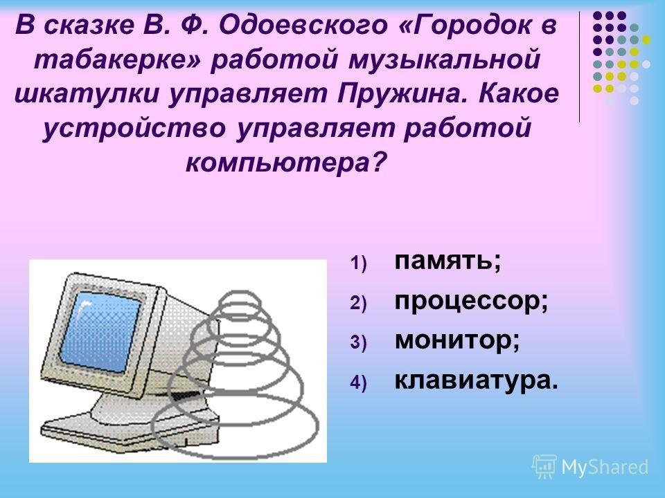 В сказке В. Ф. Одоевского «Городок в табакерке» работой музыкальной шкатулки управляет Пружина. Какое устройство управляет работой компьютера? 1) память; 2) процессор; 3) монитор; 4) клавиатура.