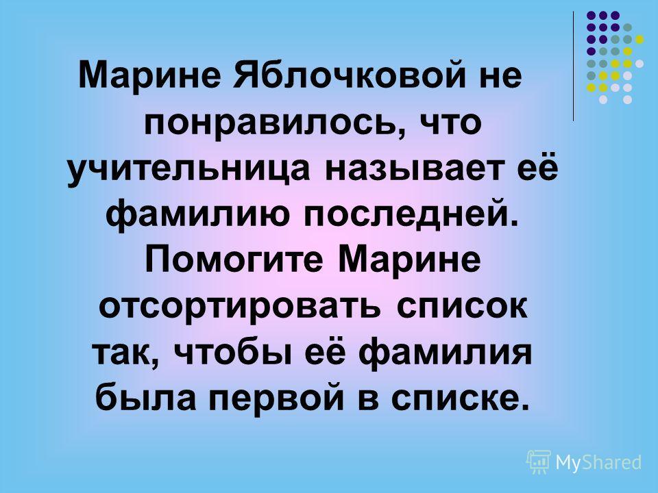 Марине Яблочковой не понравилось, что учительница называет её фамилию последней. Помогите Марине отсортировать список так, чтобы её фамилия была первой в списке.