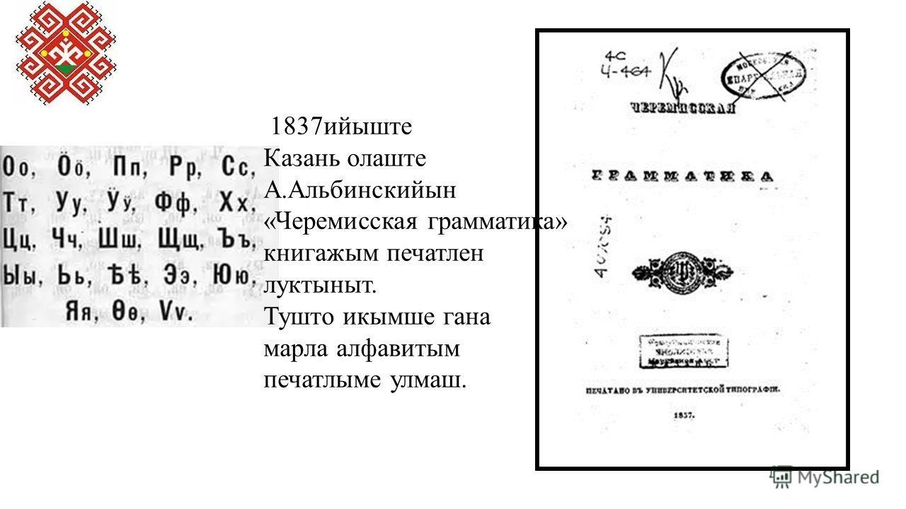 1837 ийыште Казань олаште А.Альбинскийын «Черемисская грамматика» книга жим печатлен луктыныт. Тушто икымше гана марка алфавитым печатлыме улмаш.