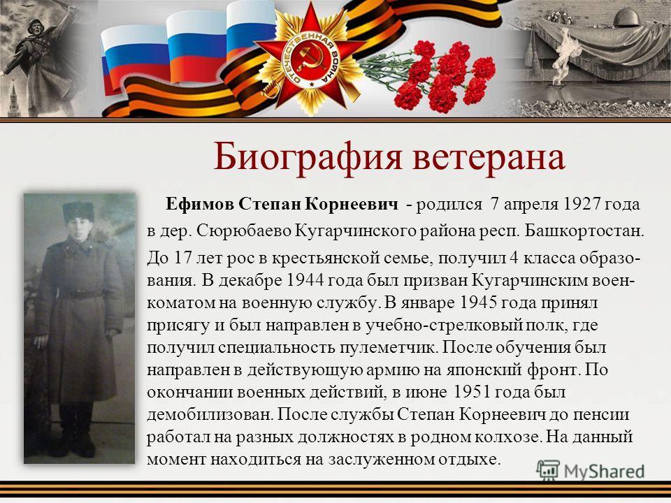 Биография ветерана Ефимов Степан Корнеевич - родился 7 апреля 1927 года в дер. Сюрюбаево Кугарчинского района респ. Башкортостан. До 17 лет рос в крестьянской семье, получил 4 класса образования. В декабре 1944 года был призван Кугарчинским военкомат