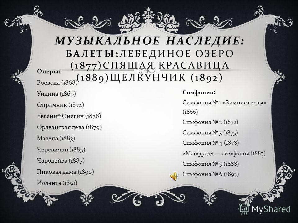 Чайковский оставил обширное наследие практически во всех музыкальных жанрах ( в том числе 10 опер, 3 балета, 6 симфоний, 104 романса ). И по сей день он остается самым исполняемым и известным в мире русским композитором, выразившим с необычайной сило