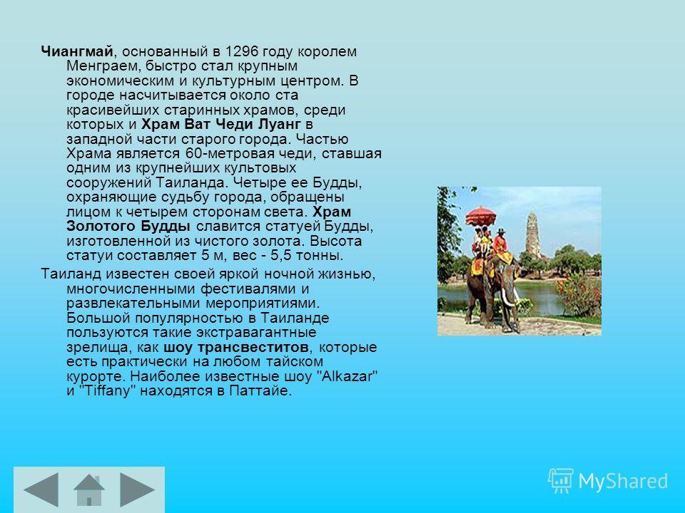 Чиангмай, основанный в 1296 году королем Менграем, быстро стал крупным экономическим и культурным центром. В городе насчитывается около ста красивейших старинных храмов, среди которых и Храм Ват Чеди Луанг в западной части старого города. Частью Храм