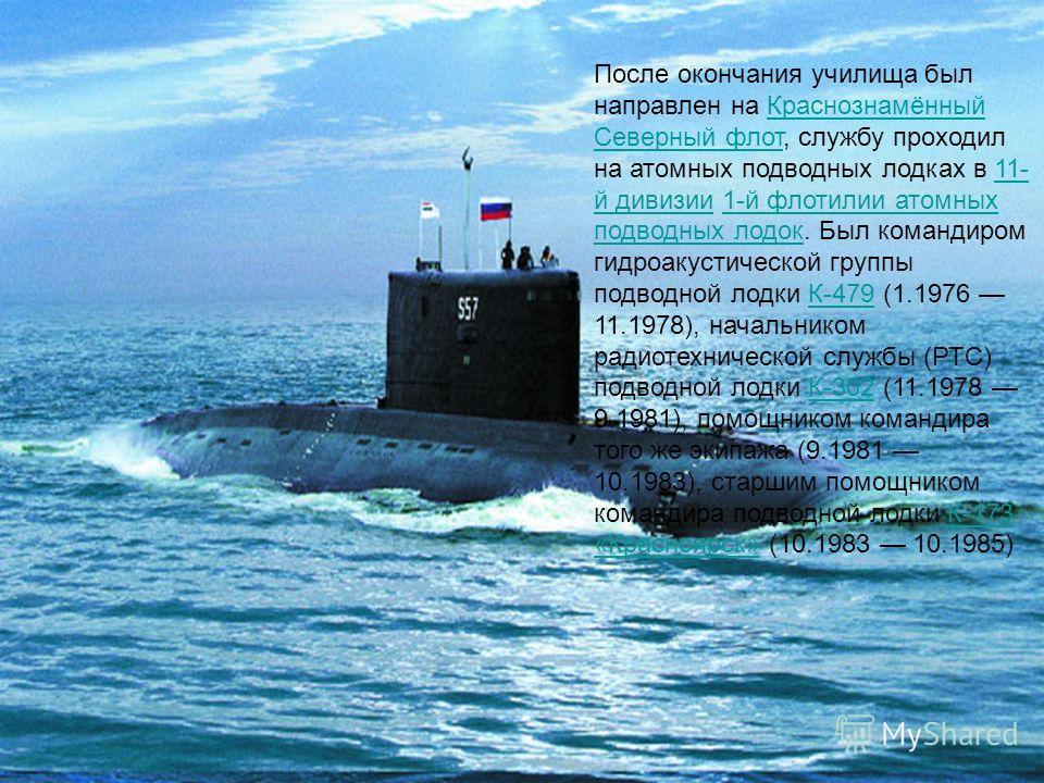 После окончания училища был направлен на Краснознамённый Северный флот, службу проходил на атомных подводных лодках в 11- й дивизии 1-й флотилии атомных подводных лодок. Был командиром гидроакустической группы подводной лодки К-479 (1.1976 11.1978),