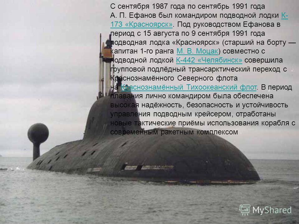С сентября 1987 года по сентябрь 1991 года А. П. Ефанов был командиром подводной лодки К- 173 «Красноярск». Под руководством Ефанова в период с 15 августа по 9 сентября 1991 года подводная лодка «Красноярск» (старший на борту капитан 1-го ранга М. В.