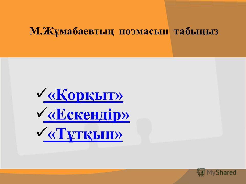 М.Жұмабаевтың поэма сын табыңыз «Қорқыт» «Ескендір» «Тұтқын»