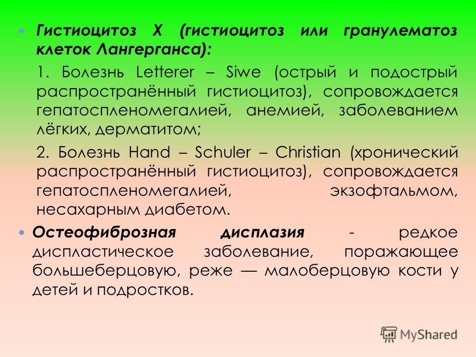 Гистиоцитоз Х (гистиоцитоз или гранулематоз клеток Лангерганса): 1. Болезнь Letterer – Siwe (острый и подострый распространённый гистиоцитоз), сопровождается гепатоспленомегалией, анемией, заболеванием лёгких, дерматитом; 2. Болезнь Hand – Schuler –