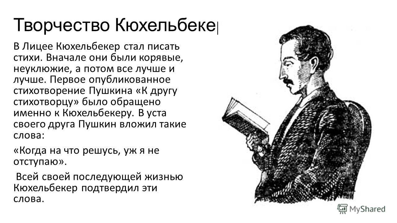 Творчество Кюхельбекера В Лицее Кюхельбекер стал писать стихи. Вначале они были корявые, неуклюжие, а потом все лучше и лучше. Первое опубликованное стихотворение Пушкина «К другу стихотворцу» было обращено именно к Кюхельбекеру. В уста своего друга