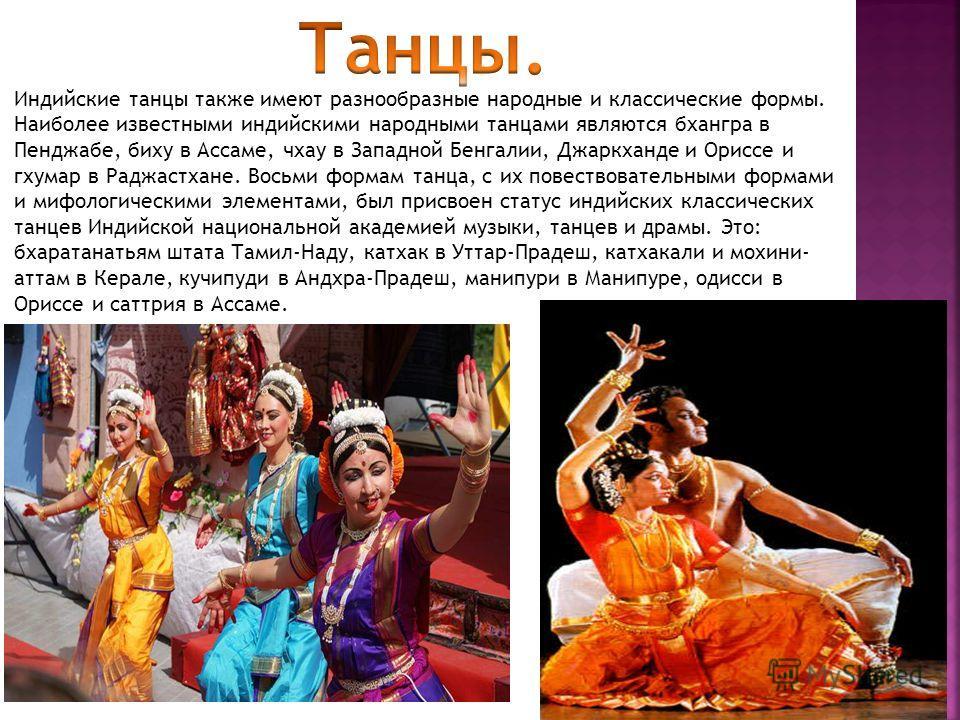 Индийские танцы также имеют разнообразные народные и классические формы. Наиболее известными индийскими народными танцами являются бхангра в Пенджабе, бижу в Ассаме, чхау в Западной Бенгалии, Джаркханде и Ориссе и гхумар в Раджастхане. Восьми формам