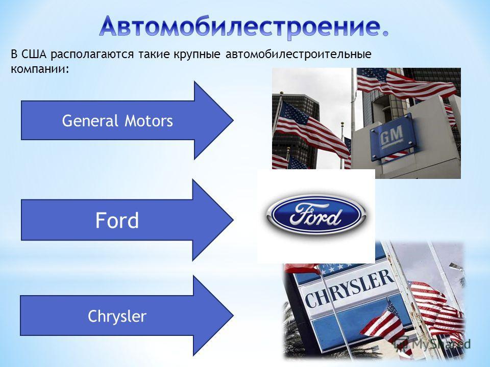В США располагаются такие крупные автомобилестроительные компании: General Motors Ford Chrysler