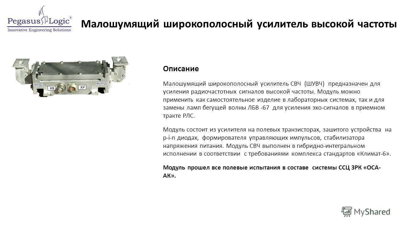 Малошумящий широкополосный усилитель высокой частоты Описание Малошумящий широкополосный усилитель СВЧ (ШУВЧ) предназначен для усиления радиочастотных сигналов высокой частоты. Модуль можно применить как самостоятельное изделие в лабораторных система