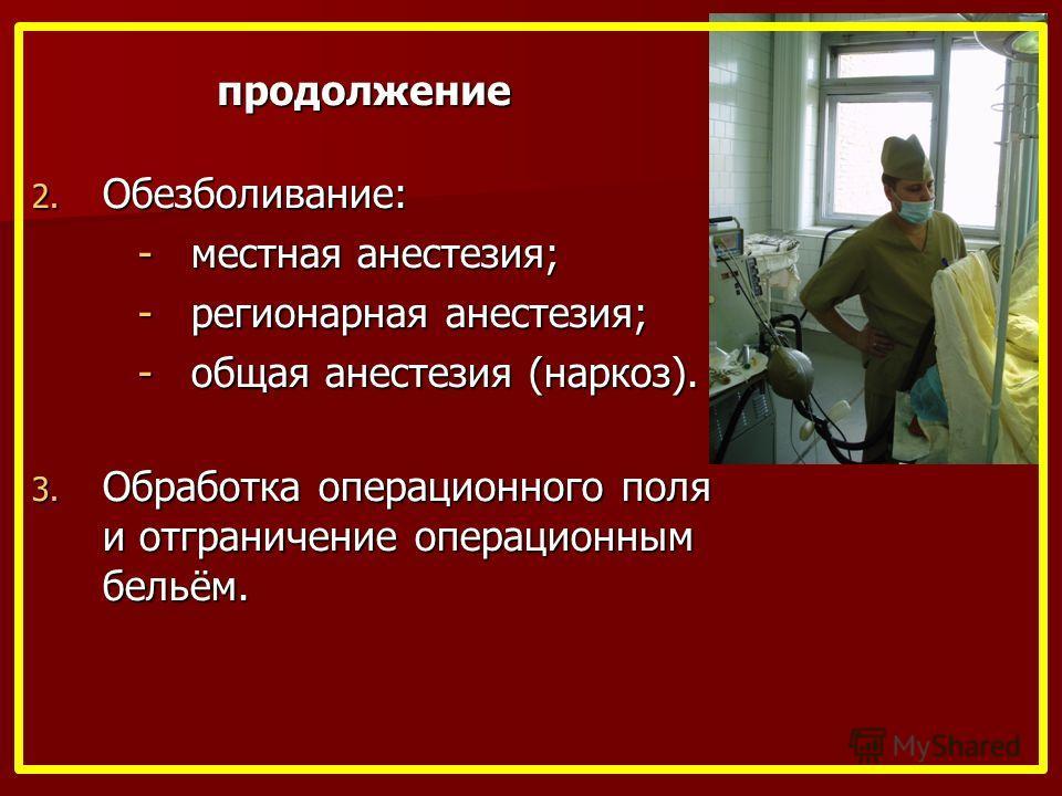 продолжение 2. Обезболивание: -местная анестезия; -регионарная анестезия; -общая анестезия (наркоз). 3. Обработка операционного поля и отграничение операционным бельём.