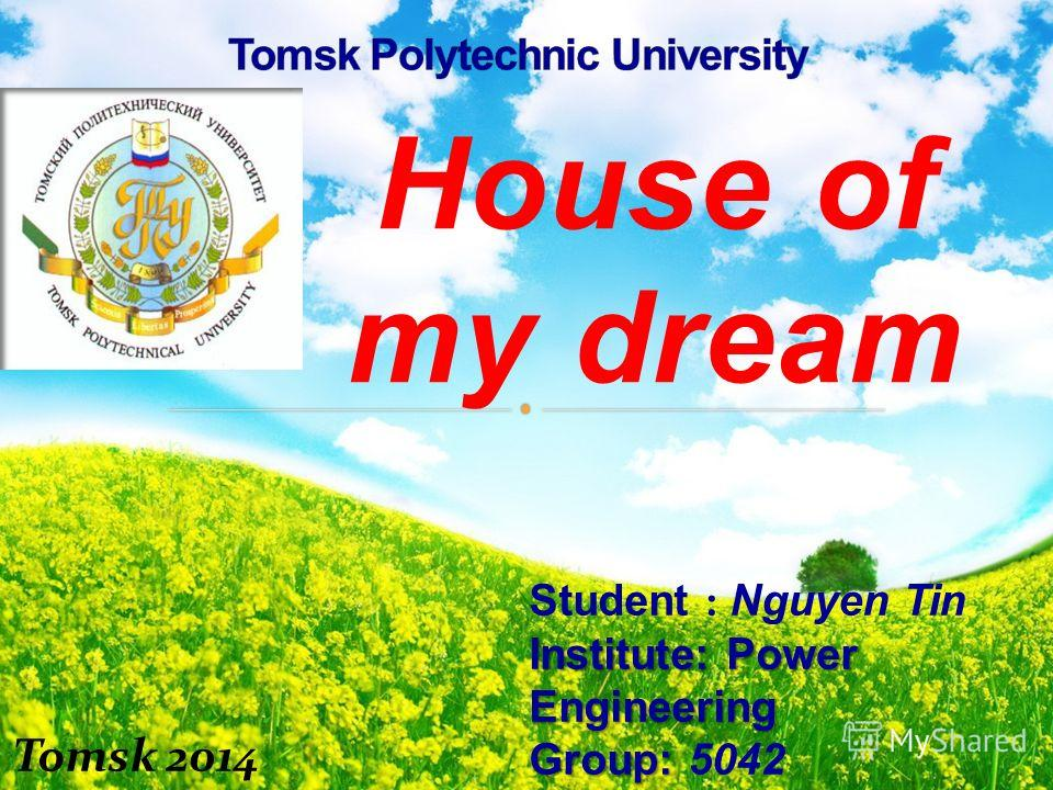 House of my dream Student : Nguyen Tin Institute: Power Engineering Group: Group: 5042 Lecture : Balastov A. V Tomsk 2014