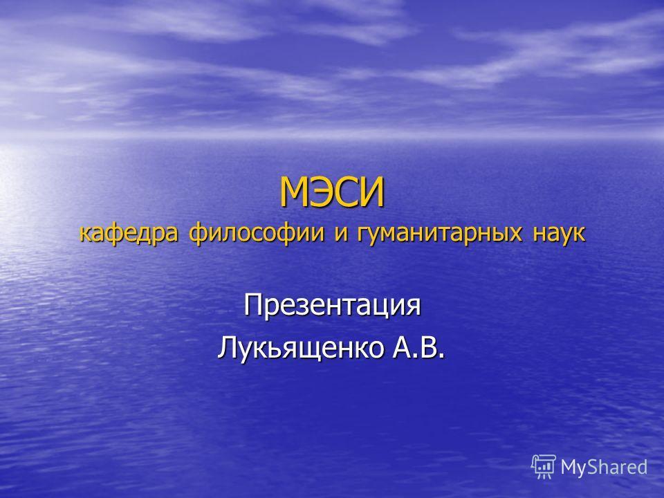 МЭСИ кафедра философии и гуманитарных наук Презентация Лукьященко А.В.