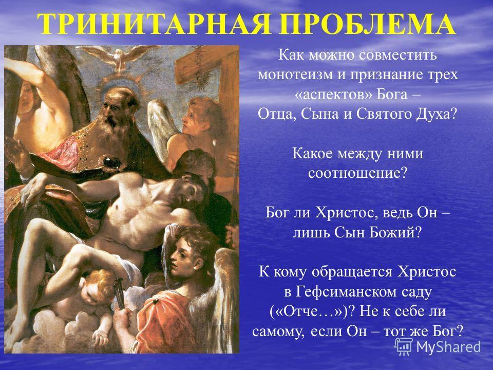 ТРИНИТАРНАЯ ПРОБЛЕМА Как можно совместить монотеизм и признание трех «аспектов» Бога – Отца, Сына и Святого Духа? Какое между ними соотношение? Бог ли Христос, ведь Он – лишь Сын Божий? К кому обращается Христос в Гефсиманском саду («Отче…»)? Не к се