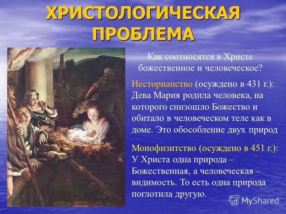ХРИСТОЛОГИЧЕСКАЯ ПРОБЛЕМА Как соотносятся в Христе божественное и человеческое? Несторианство (осуждено в 431 г.): Дева Мария родила человека, на которого снизошло Божество и обитало в человеческом теле как в доме. Это обособление двух природ. Монофи