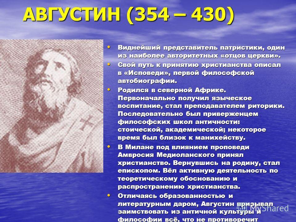 АВГУСТИН (354 – 430) Виднейший представитель патристики, один из наиболее авторитетных «отцов церкви». Виднейший представитель патристики, один из наиболее авторитетных «отцов церкви». Свой путь к принятию христианства описал в «Исповеди», первой фил