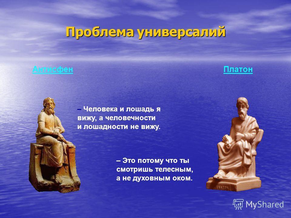 Проблема универсалий Антисфен Платон – Человека и лошадь я вижу, а человечности и лошадности не вижу. – Это потому что ты смотришь телесным, а не духовным оком.