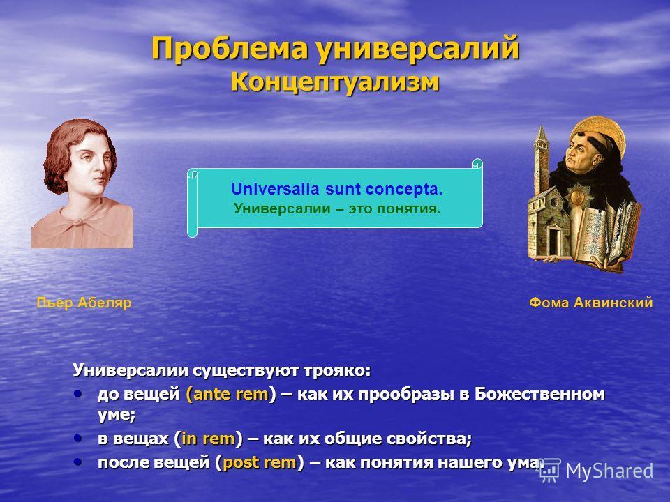 Проблема универсалий Концептуализм Универсалии существуют трояко: до вещей (ante rem) – как их прообразы в Божественном уме; до вещей (ante rem) – как их прообразы в Божественном уме; в вещах (in rem) – как их общие свойства; в вещах (in rem) – как и