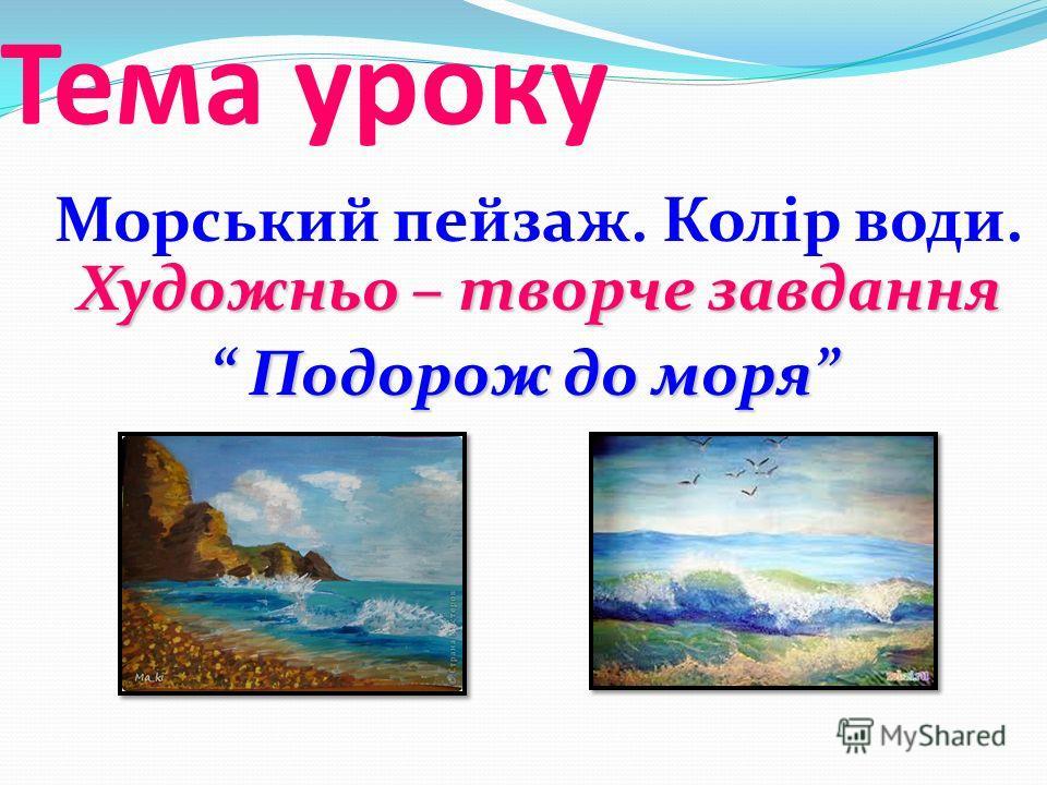 Тема уроку Художньо – творче завдання Морський пейзаж. Колір води. Художньо – творче завдання Подорож до моря Подорож до моря