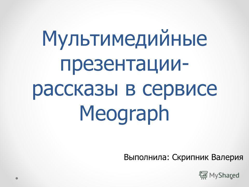 Мультимедийные презентации- рассказы в сервисе Meograph Выполнила: Скрипник Валерия