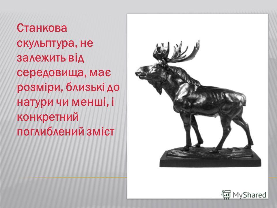 Станкова скульптура, не залежить від середовища, має розміри, близькі до натуре чи менші, і конкретный поглиблений зміст