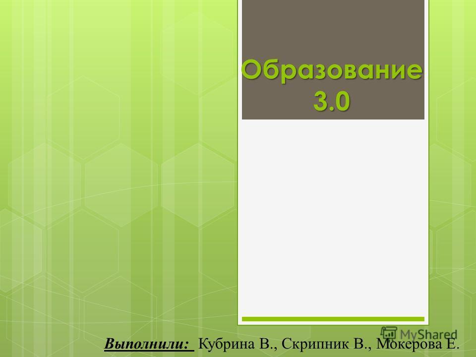 Образование 3.0 Выполнили: Кубрина В., Скрипник В., Мокерова Е.