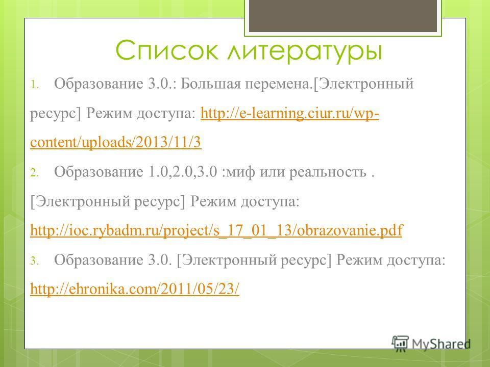 Список литературы 1. Образование 3.0.: Большая перемена.[Электронный ресурс] Режим доступа: http://e-learning.ciur.ru/wp- content/uploads/2013/11/3http://e-learning.ciur.ru/wp- content/uploads/2013/11/3 2. Образование 1.0,2.0,3.0 :миф или реальность.