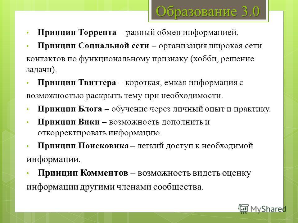 Образование 3.0 Принцип Торрента – равный обмен информацией. Принцип Социальной сети – организация широкая сети контактов по функциональному признаку (хобби, решение задачи). Принцип Твиттера – короткая, емкая информация с возможностью раскрыть тему