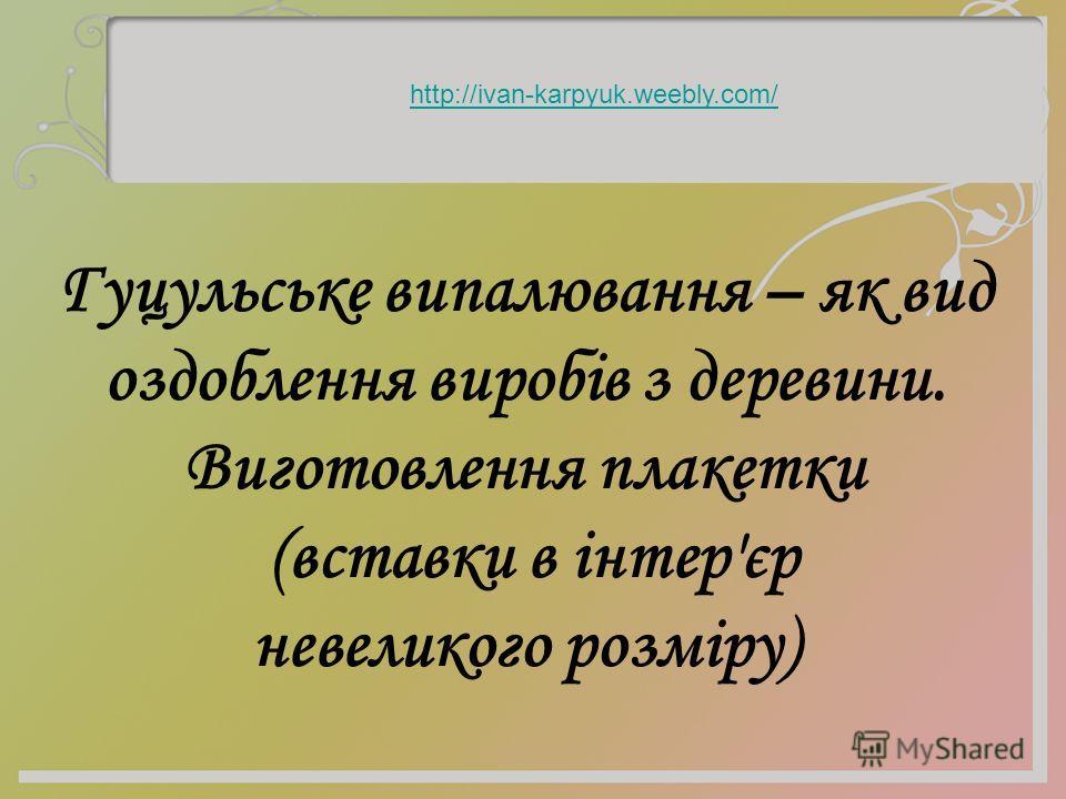 Гуцульське випалювання – як вид оздоблення виробів з деревни. Виготовлення плакетки (вставки в інтер'єр невеликого розміру) http://ivan-karpyuk.weebly.com/