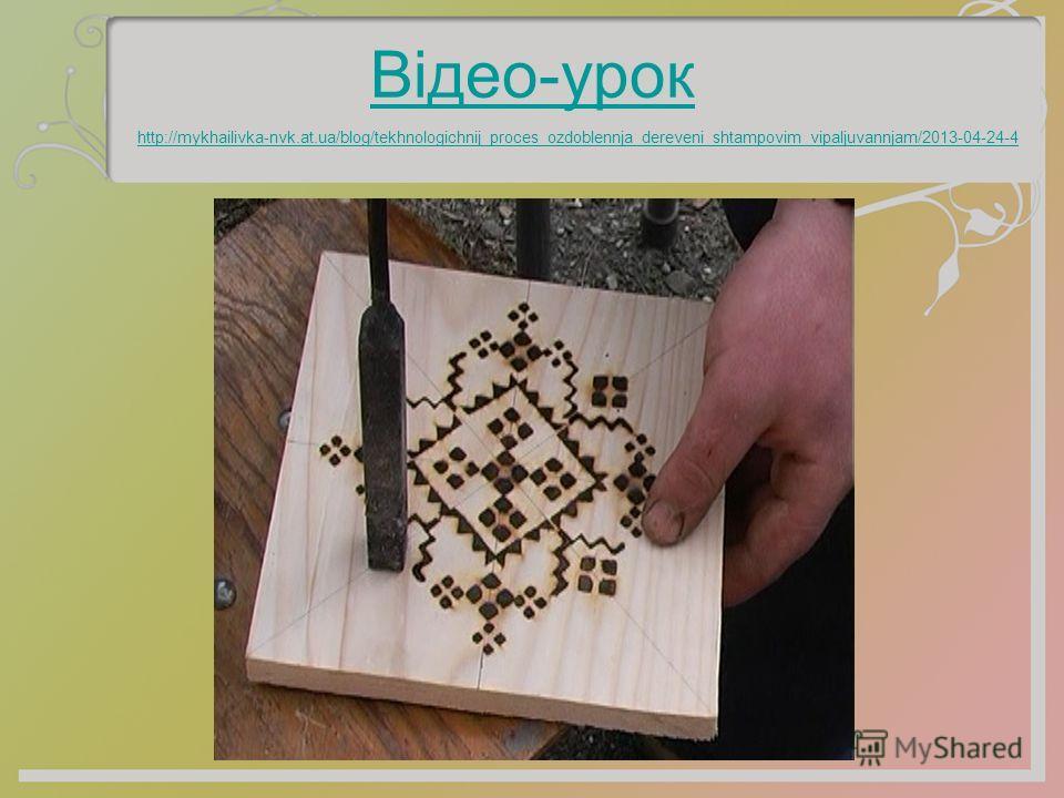 Відео-урок http://mykhailivka-nvk.at.ua/blog/tekhnologichnij_proces_ozdoblennja_dereveni_shtampovim_vipaljuvannjam/2013-04-24-4