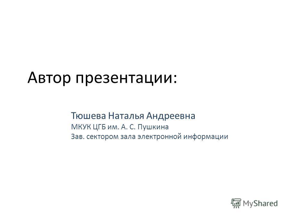 Автор презентации: Тюшева Наталья Андреевна МКУК ЦГБ им. А. С. Пушкина Зав. сектором зала электронной информации