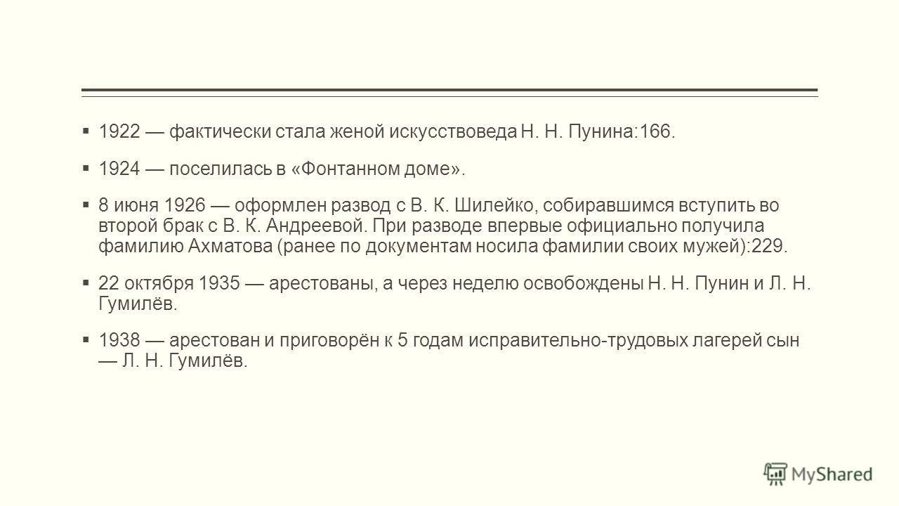 1922 фактически стала женой искусствоведа Н. Н. Пунина:166. 1924 поселилась в «Фонтанном доме». 8 июня 1926 оформлен развод с В. К. Шилейко, собиравшимся вступить во второй брак с В. К. Андреевой. При разводе впервые официально получила фамилию Ахмат