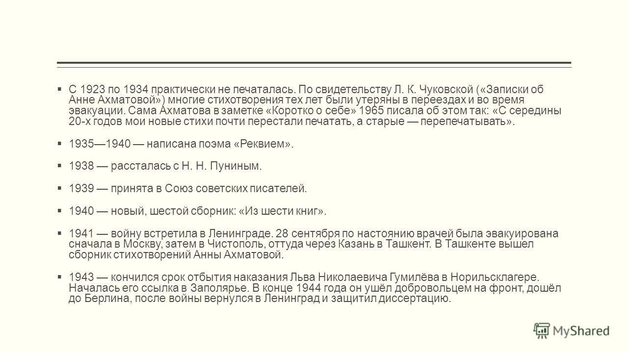 С 1923 по 1934 практически не печаталась. По свидетельству Л. К. Чуковской («Записки об Анне Ахматовой») многие стихотворения тех лет были утеряны в переездах и во время эвакуации. Сама Ахматова в заметке «Коротко о себе» 1965 писала об этом так: «С
