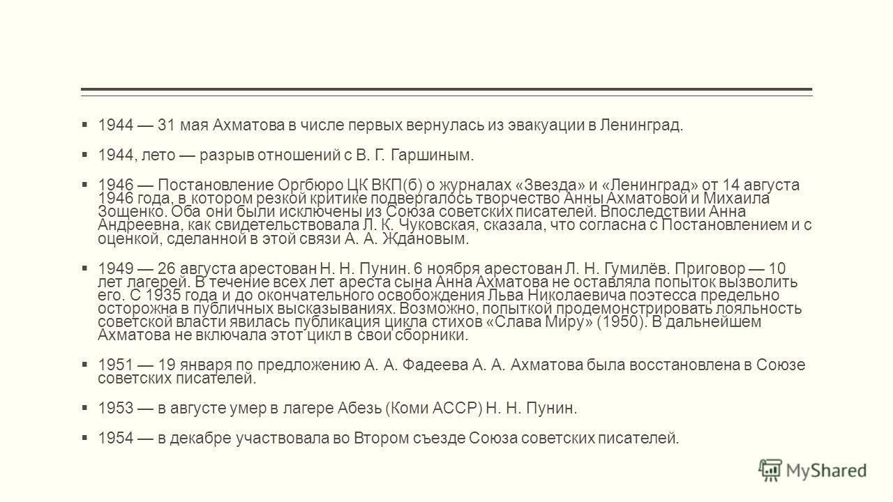 1944 31 мая Ахматова в числе первых вернулась из эвакуации в Ленинград. 1944, лето разрыв отношений с В. Г. Гаршиным. 1946 Постановление Оргбюро ЦК ВКП(б) о журналах «Звезда» и «Ленинград» от 14 августа 1946 года, в котором резкой критике подвергалос