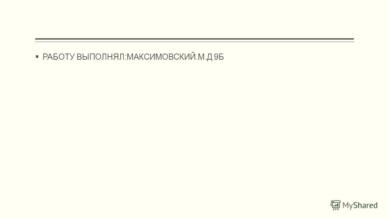 РАБОТУ ВЫПОЛНЯЛ:МАКСИМОВСКИЙ.М.Д 9Б
