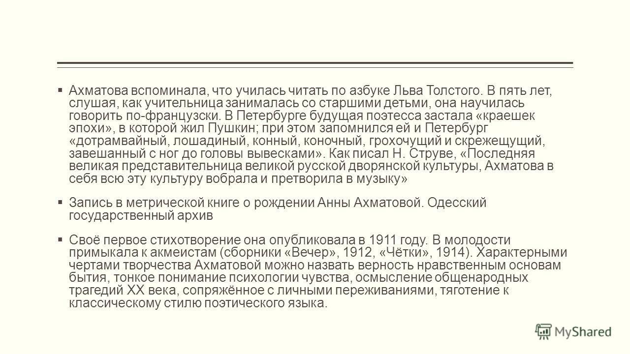 Ахматова вспоминала, что училась читать по азбуке Льва Толстого. В пять лет, слушая, как учительница занималась со старшими детьми, она научилась говорить по-французски. В Петербурге будущая поэтесса застала «краешек эпохи», в которой жил Пушкин; при