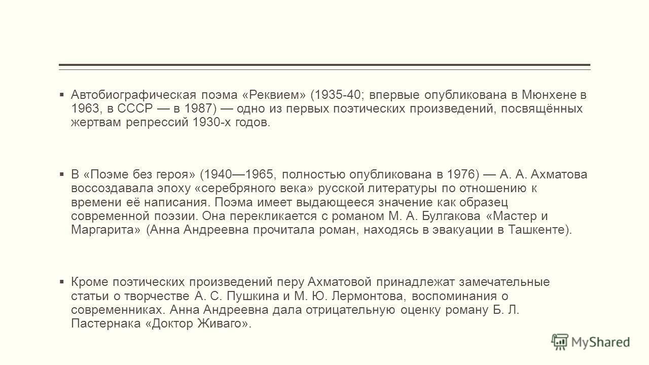 Автобиографическая поэма «Реквием» (1935-40; впервые опубликована в Мюнхене в 1963, в СССР в 1987) одно из первых поэтических произведений, посвящённых жертвам репрессий 1930-х годов. В «Поэме без героя» (19401965, полностью опубликована в 1976) А. А